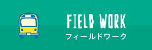 FIELD WORK フィールドワーク